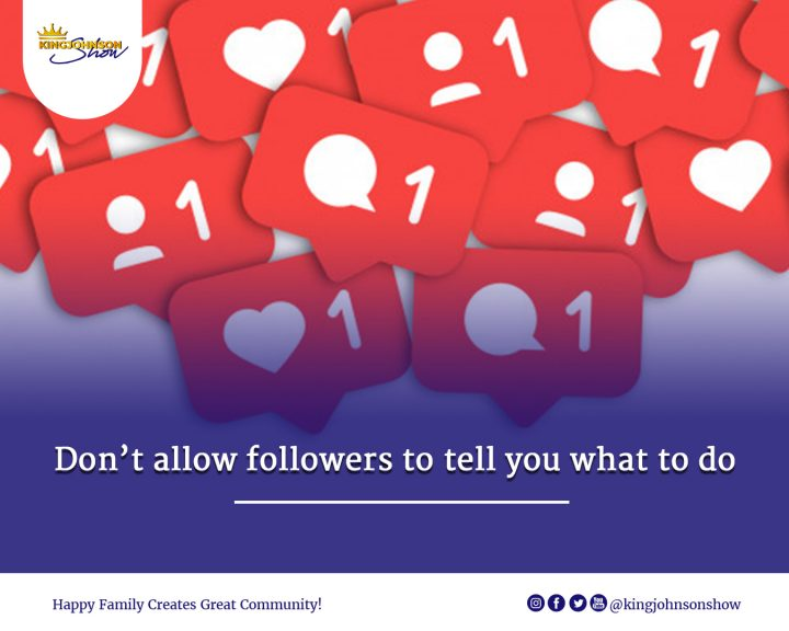 Don't allow followers to tell you what to do.